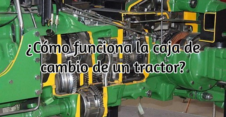 ¿Sabes cómo funciona la caja de cambio de un tractor?